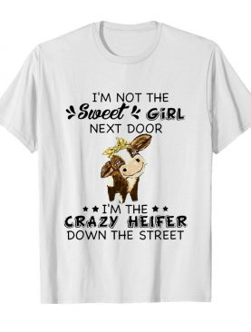 I'm Not The Sweer Girl Next Door I'm The Crazy Heifer Down The Street shirt