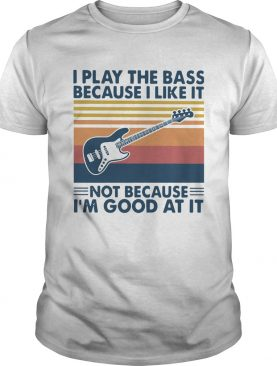 I Play The Bass Because I Like It Not Because Im Good At It Vintage shirt