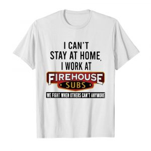 I can't stay at home I work at firehouse subs we fight when others can't anymore shirt