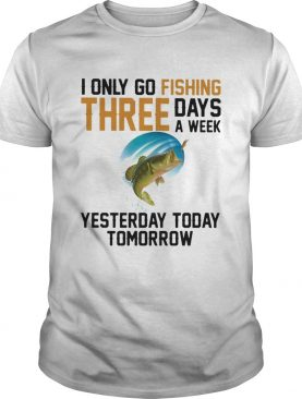 I only go fishing three days a week yesterday today tomorrow shirt