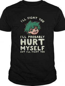 Ill Fight You Ill Probably Hurt Myself But Ill Fight You Midoriya shirt