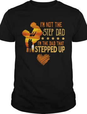 Im Not The Step Dad Im The Dad That Stepped Up ShirtIm Not The Step Dad Im The Dad That Stepped