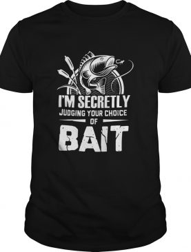 Im Secretly Judging Your Choice Of Bait shirt