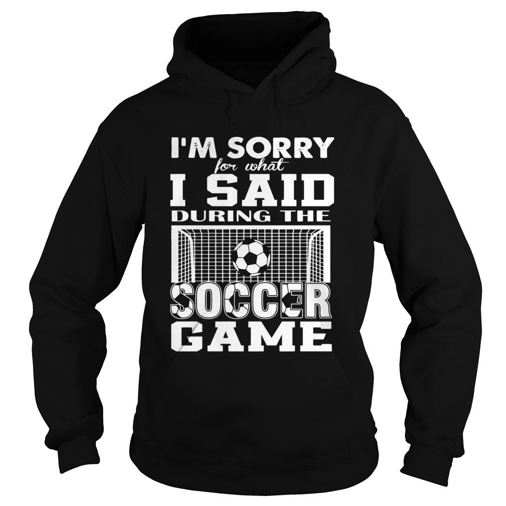 Im Sorry For What I Said During The Soccer Game  Hoodie