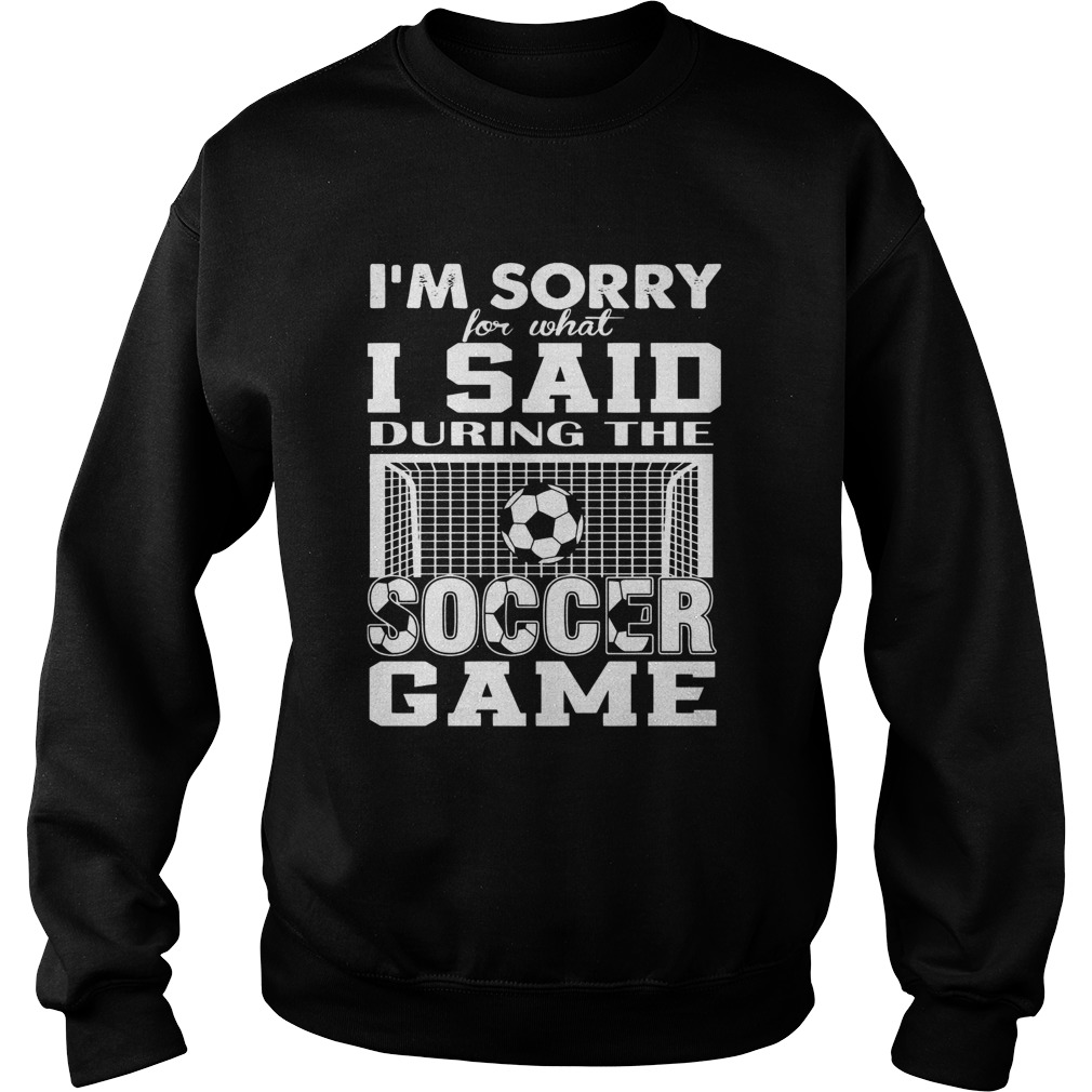 Im Sorry For What I Said During The Soccer Game  Sweatshirt