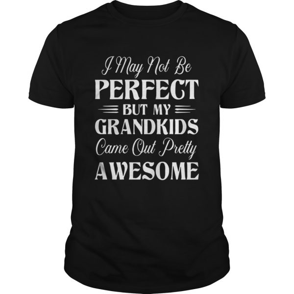 My Grandkids Came Out Pretty Awesome shirt