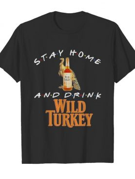 Stay Home and drink Wild Turkey shirt