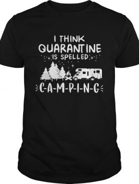 Think Quarantine Is Spelled Camping shirt