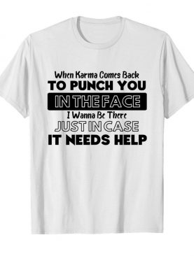 When Karma Comes Back To Punch You In The Face I Wanna Be There shirt