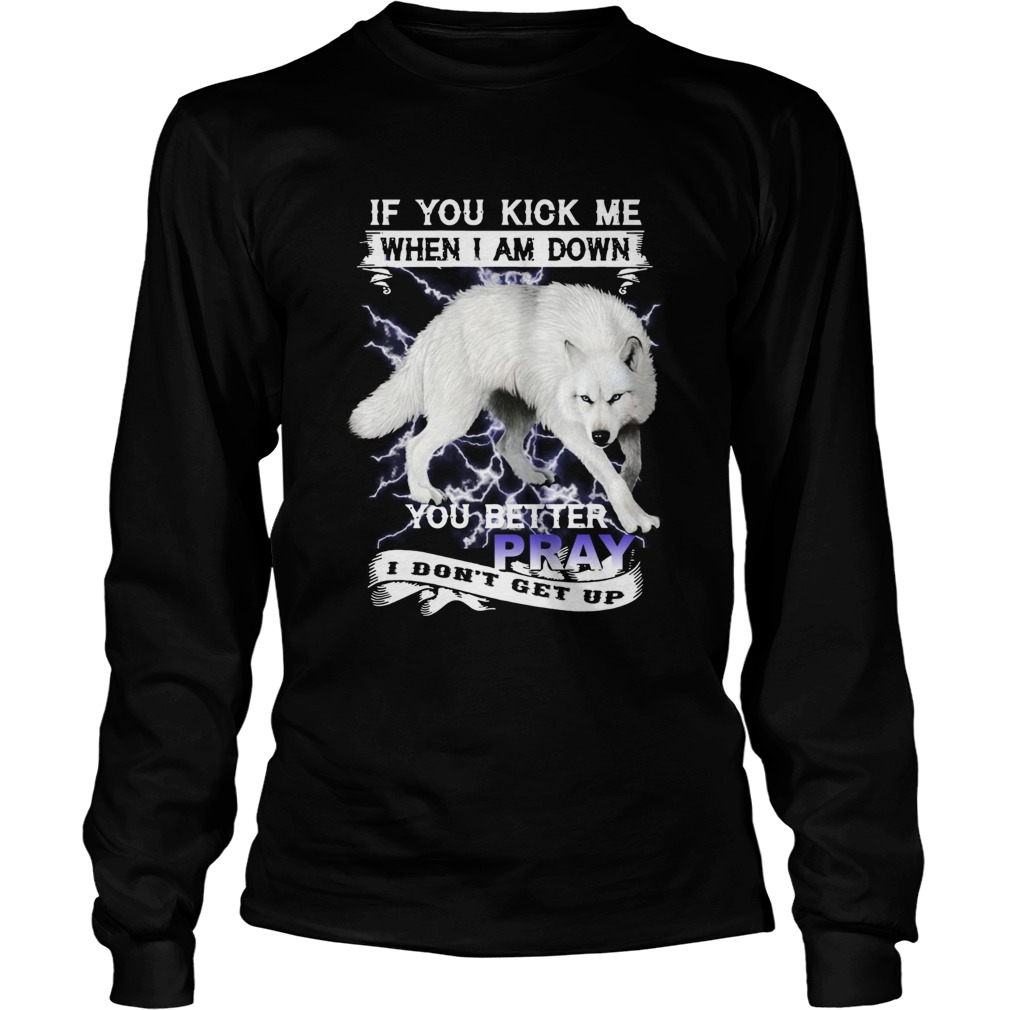 Wolf If You Kick Me When I Am Down You Better Pray I Dont Get Up  Long Sleeve