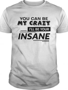 You Can Be My Crazy Ill Be Your Insane shirt