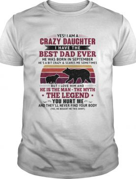 Bear yes i am a crazy daughter i have the best dad ever he was born in september vintage retro shir