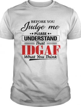 Before You Judge Me Please Understand That Idgaf What You Think shirt