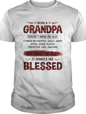Being A Grandpa But Most Of All It Makes Me Blessed shirt