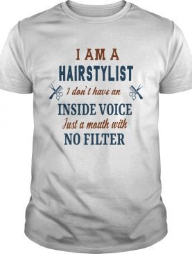 I Am A Hairstylist I Dont Have An Inside Voice Just A Mouth With No Filter shirt
