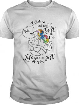 I Didnt Give You The Gift Or Life Life Gave Me The Gift Of You Turtle shirt