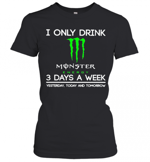 I Only Drink Monster Energy 3 Days A Week Yesterday Today And Tomorrow T-Shirt Classic Women's T-shirt