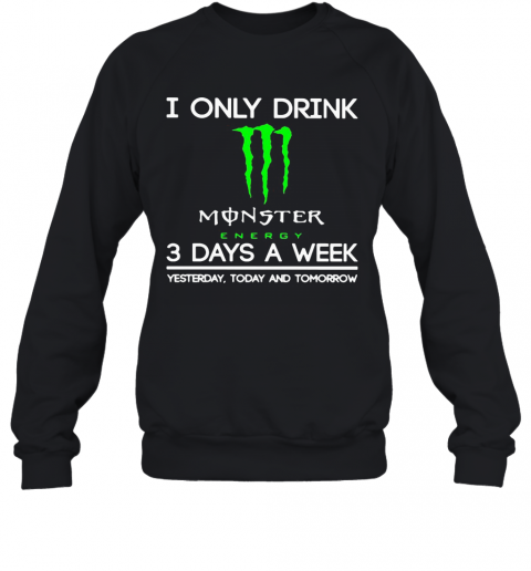 I Only Drink Monster Energy 3 Days A Week Yesterday Today And Tomorrow T-Shirt Unisex Sweatshirt