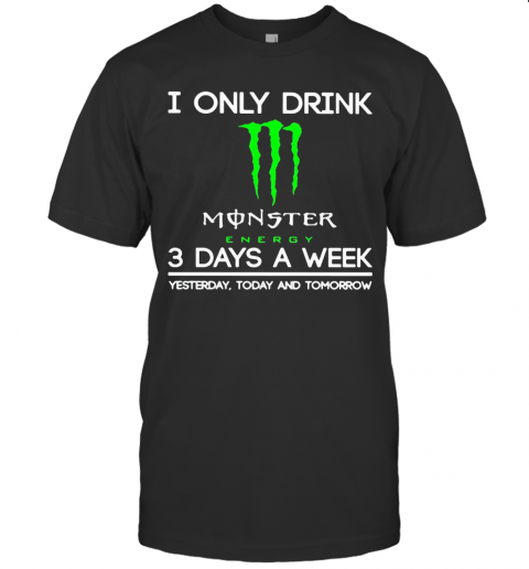 I Only Drink Monster Energy 3 Days A Week Yesterday Today And Tomorrow T-Shirt