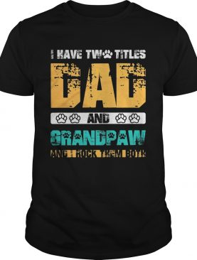 I have two titles dad and dog paw grandpaw and I rock them both shirt