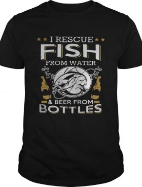 I rescue fish from water and beer from bottles shirt