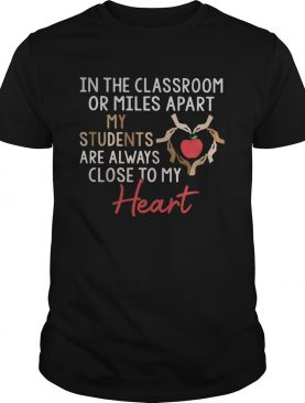 In the classroom or miles apart my students are always close to my heart shirt