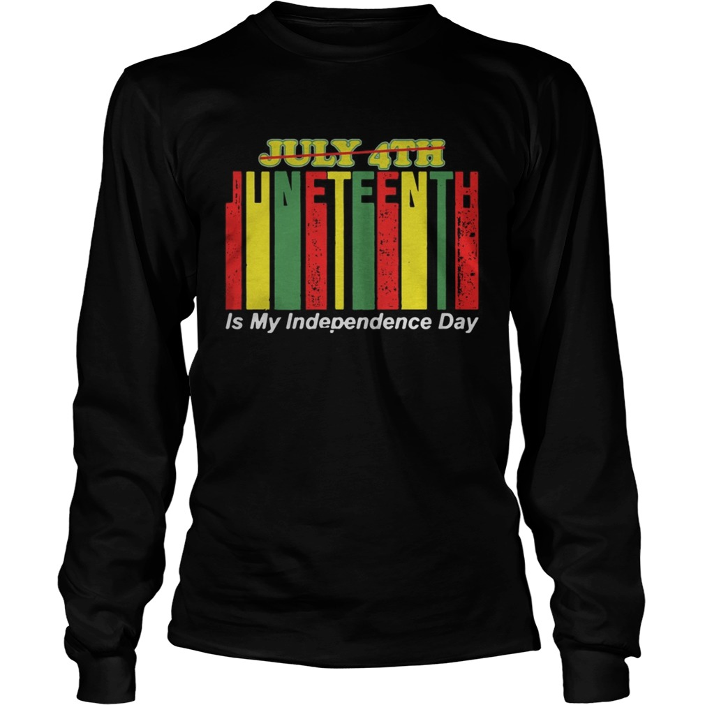 Juneteenth Is My Independence Day Not July 4th  Long Sleeve