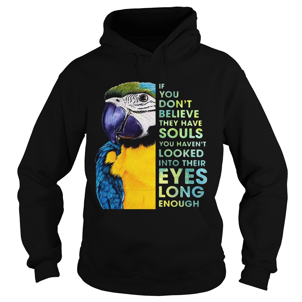 Macaw If You Dont Believe They Have Souls You Havent Looked Into Their Eyes Long Enough  Hoodie