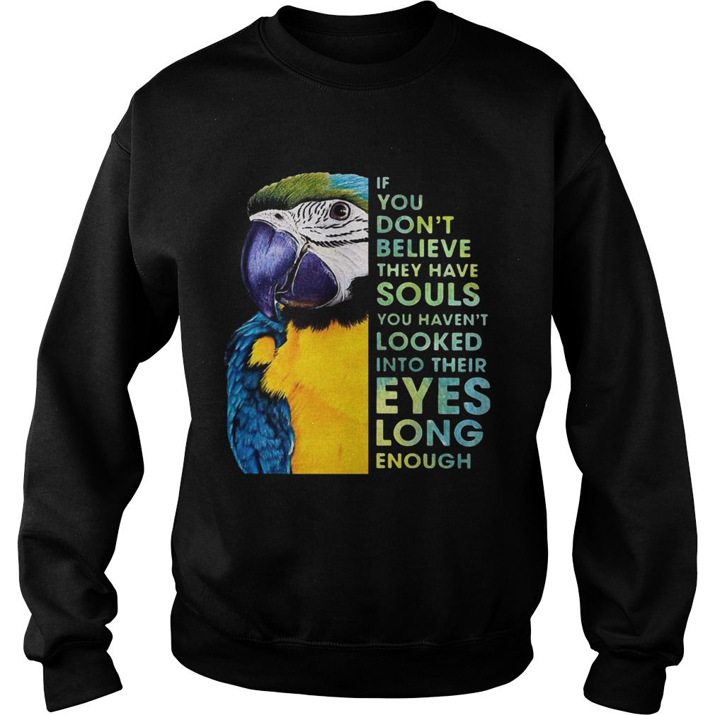 Macaw If You Dont Believe They Have Souls You Havent Looked Into Their Eyes Long Enough  Sweatshirt