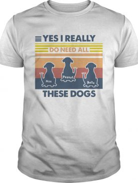 Max Peanut Bella Yes I Really Do Need All These Dogs Vintage shirt