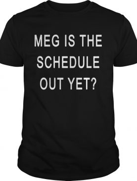 Meg Is The Schedule Out Yet shirt