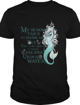 Mermaid My Demons Tried To Drown Me But They Didnt Know I Could Breathe Under Water shirt