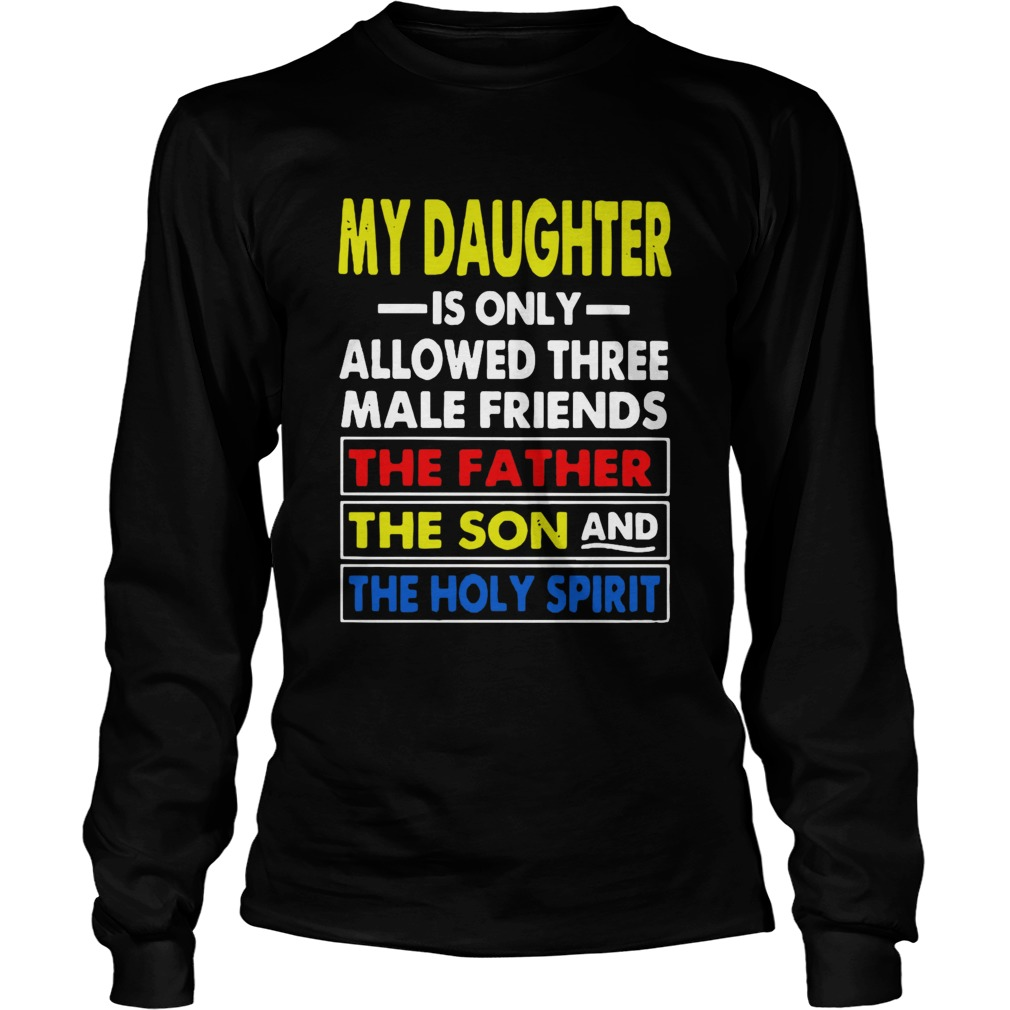 My Daughter Is Only Allowed Three Male Friends The Father The Son And The Holy Spirit  Long Sleeve