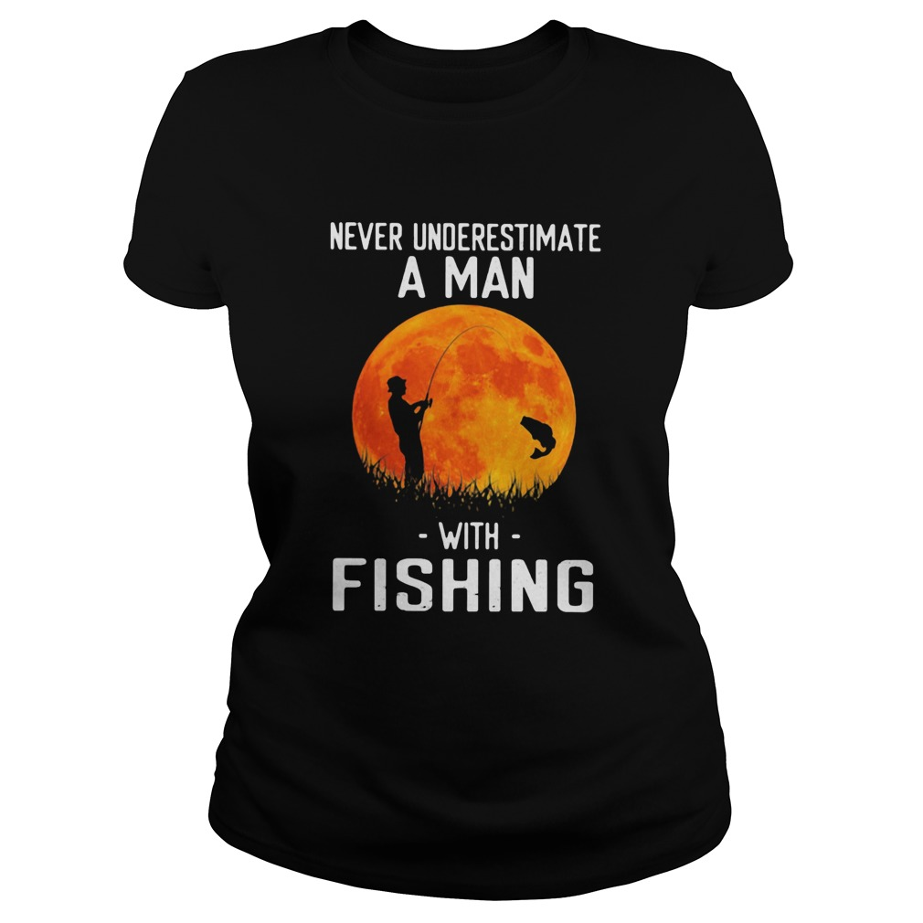 Never underestimate a man with fishing  Classic Ladies