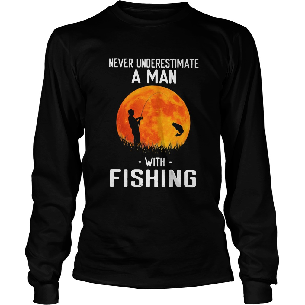 Never underestimate a man with fishing  Long Sleeve