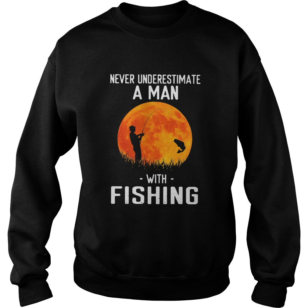 Never underestimate a man with fishing  Sweatshirt