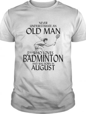Never underestimate an old man who loves badminton and was born in august shirt