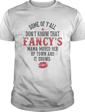 Some Of Yall Dont Know That Fancys Mama Moved Her Up Town And It Shows shirt