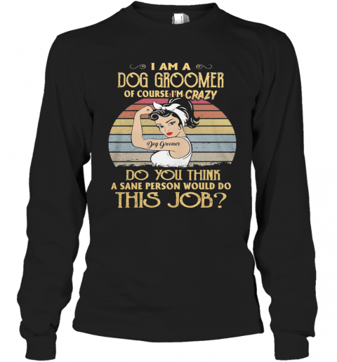 Strong Girl I Am A Dog Groomer Of Course I'M Crazy Do You Think A Sane Person Would Do This Job Vintage Retro T-Shirt Long Sleeved T-shirt