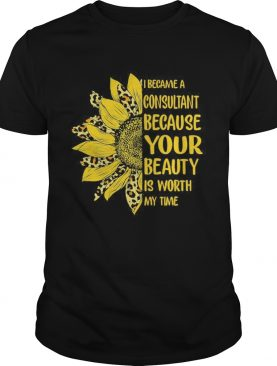 Sunflower I became a consultant because your beauty is worth my time shirt