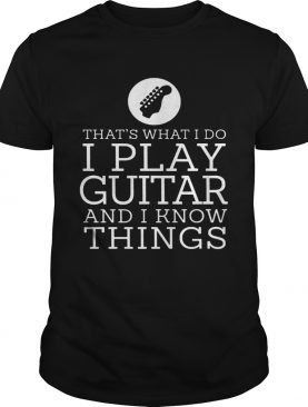 Thats What I Do I Play Guitar And I Know Things shirt