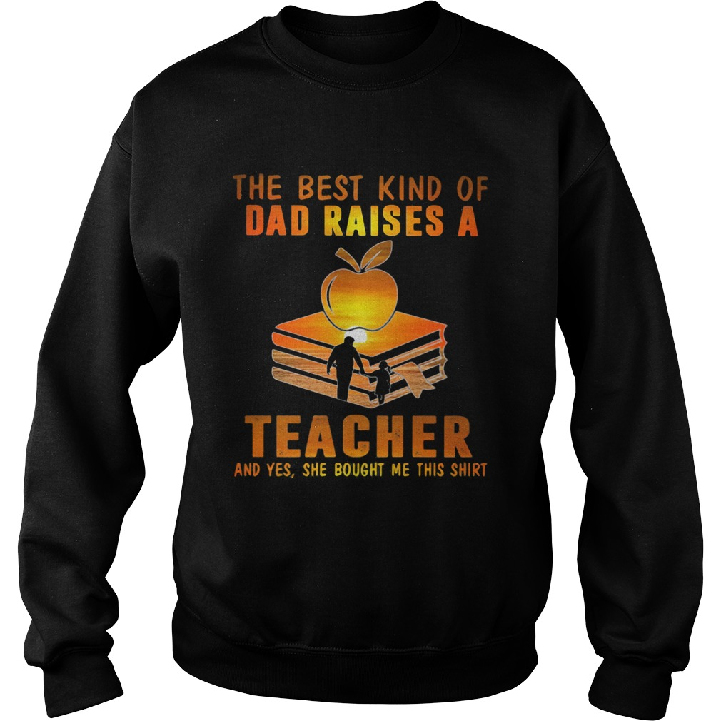 The best kind of dad raises a teacher and yes she bought me this  Sweatshirt