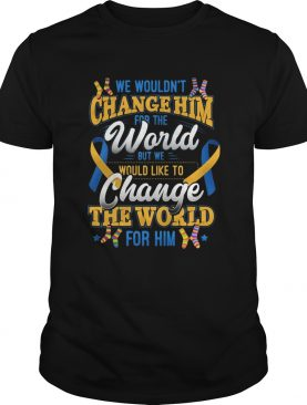 We Wouldnt Change Him World Would Like To Change The World For Him shirt