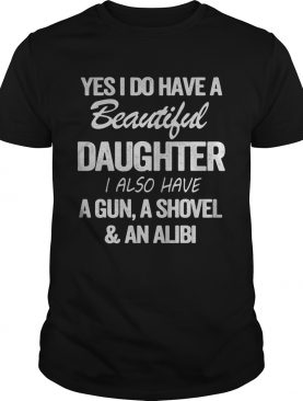 Yes i do have a beautiful daughter i also have a gun a shovel and an alibi black shirt