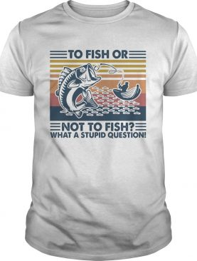 to fish or not to fish what a stupid question vintage retro shirt