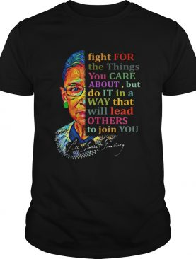 Awesome Ruth Bader Ginsburg Fight For The Things You Care About shirt