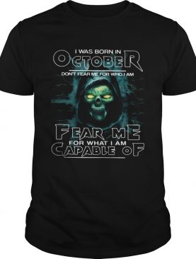 I Was Born In October Dont Fear Me For Who I Am Fear Me For What I Am Capable Of shirt