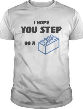 I hope you step on a lego brick shirt