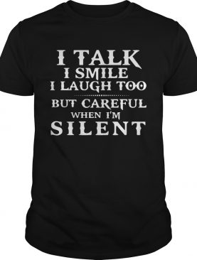 I talk I smile I laugh too but be careful when Im silent classic shirt