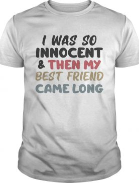 I was so innocent and then my best friend came along color shirt